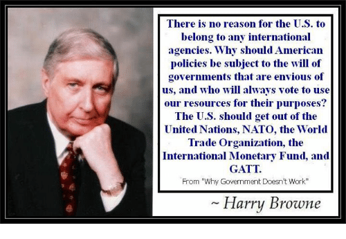 "Memes, Work, and American: There is no reason for the U.S. t<o  belong to any international  agencies. Why should American  policies be subject to the will of  governments that are envious of  us, and who will always vote to use  our resources for their purposes?  The U.S. should get out of the  United Nations, NATO, the World  Trade Organization, the  International Monetary Fund, and  GATT  From ""Why Government Doesn't Work""  Harry Browne"
