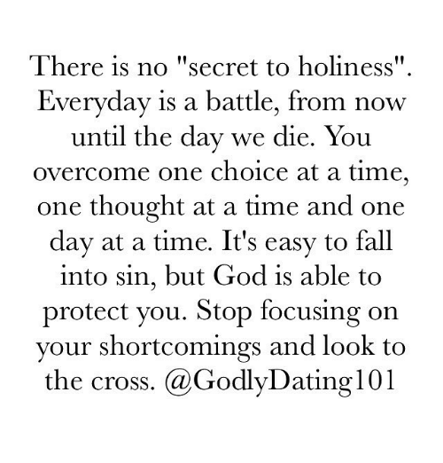 """Overcomed: There is no """"secret to holiness""""  Everyday is a battle, from now  until the day we die. You  overcome one choice at a time,  one thought at a time and one  day at a time. It's easy to fall  into sin, but God is able to  protect you. Stop focusing on  your shortcomings and look to  the cross. (a Godly Dating 101"""