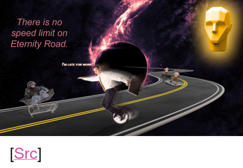 "Reddit, Work, and Eternity: There is no  speed limit on  Eternity Road  IM LATE FOR WORK <p>[<a href=""https://www.reddit.com/r/surrealmemes/comments/7fm4tq/%F0%9D%95%84%F0%9D%95%AA_%F0%9D%95%93%F0%9D%95%A0%F0%9D%95%A4%F0%9D%95%A4_%F0%9D%95%9A%F0%9D%95%A4_%F0%9D%95%98%F0%9D%95%A0%F0%9D%95%9F%F0%9D%95%9F%F0%9D%95%92_%F0%9D%95%9C%F0%9D%95%9A%F0%9D%95%9D%F0%9D%95%9D_%F0%9D%95%9E%F0%9D%95%96/"">Src</a>]</p>"