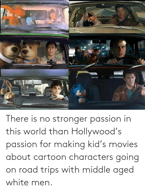 movies: There is no stronger passion in this world than Hollywood's passion for making kid's movies about cartoon characters going on road trips with middle aged white men.