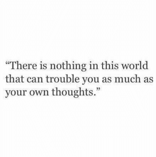 """World, Can, and Own: There is nothing in this world  that can trouble you as much as  your own thoughts."""""""