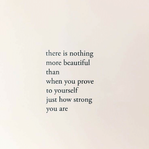 Prove: there is nothing  more beautiful  than  when you prove  to yourself  just how strong  you are