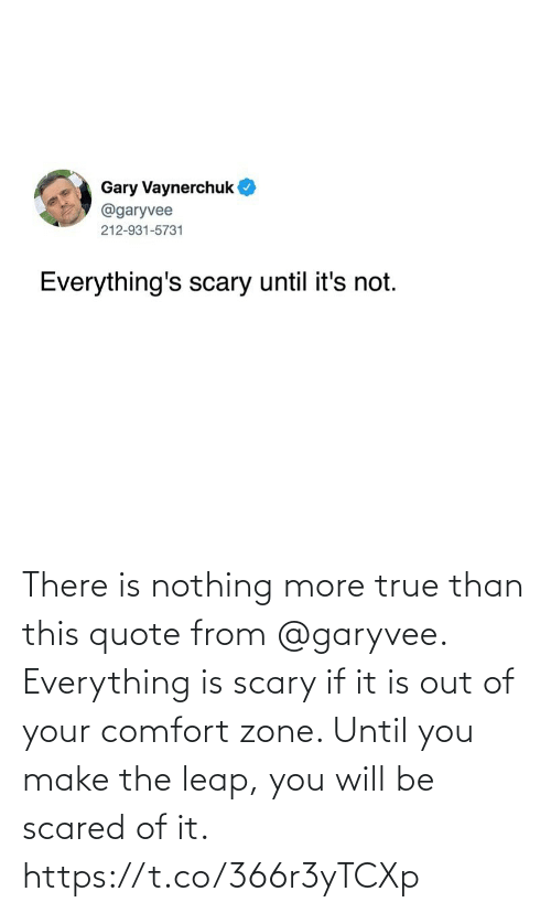 If It: There is nothing more true than this quote from @garyvee. Everything is scary if it is out of your comfort zone. Until you make the leap, you will be scared of it. https://t.co/366r3yTCXp