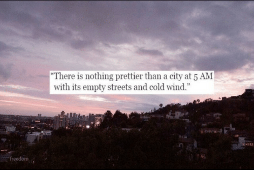 """5 Am, Streets, and Cold: """"There is nothing prettier than a city at 5 AM  with its empty streets and cold wind.""""  freedom"""