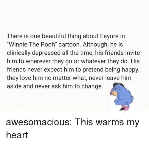 """Beautiful, Friends, and Love: There is one beautiful thing about Eeyore in  """"Winnie The Pooh cartoon. Although, he is  clinically depressed all the time, his friends invite  him to wherever they go or whatever they do. His  friends never expect him to pretend being happy,  they love him no matter what, never leave him  aside and never ask him to change awesomacious:  This warms my heart"""