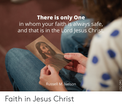 Faith Meme: There is only One  in whom your faith is always safe,  and that is in the Lord Jesus Christ.  Russell M. Nelson  LDS.ORG Faith in Jesus Christ