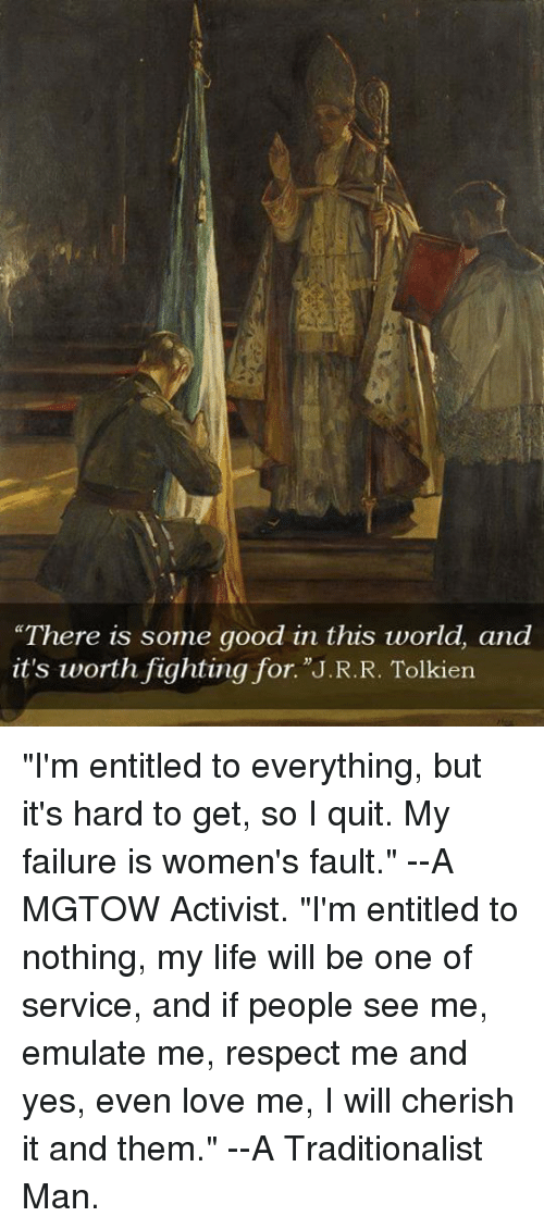 """Dank, Emulation, and 🤖: """"There is some good in this world, and  it's worth fighting for. J.R.R. Tolkien """"I'm entitled to everything, but it's hard to get, so I quit. My failure is women's fault.""""  --A MGTOW Activist.  """"I'm entitled to nothing, my life will be one of service, and if people see me, emulate me, respect me and yes, even love me, I will cherish it and them.""""  --A Traditionalist Man."""
