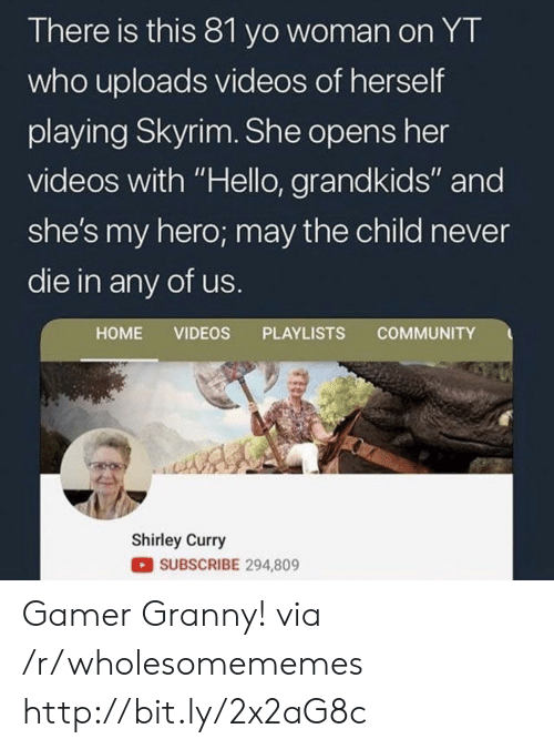 "Community, Hello, and Skyrim: There is this 81 yo woman on YT  who uploads videos of herself  playing Skyrim. She opens her  videos with ""Hello, grandkids"" and  she's my hero; may the child never  die in any of us.  COMMUNITY  HOME VIDEOS PLAYLISTS  Shirley Curry  SUBSCRIBE 294,809 Gamer Granny! via /r/wholesomememes http://bit.ly/2x2aG8c"