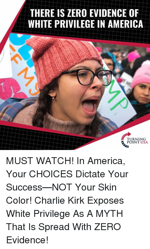 White Privilege: THERE IS ZERO EVIDENCE OF  WHITE PRIVILEGE IN AMERICA  TURNING  POINT USA MUST WATCH! In America, Your CHOICES Dictate Your Success—NOT Your Skin Color!   Charlie Kirk Exposes White Privilege As A MYTH That Is Spread With ZERO Evidence!