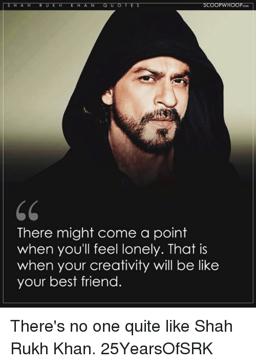 shah rukh khan: There might come a point  when you'll feel lonely. That is  when your creativity will be like  your best friend. There's no one quite like Shah Rukh Khan. 25YearsOfSRK