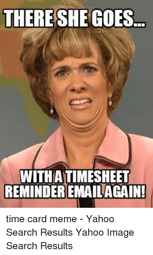 Yahoo Image: THERE SHEGOES  WITHATIMESHEE  REMINDER!EMAILAGAİN! time card meme - Yahoo Search Results Yahoo Image Search Results