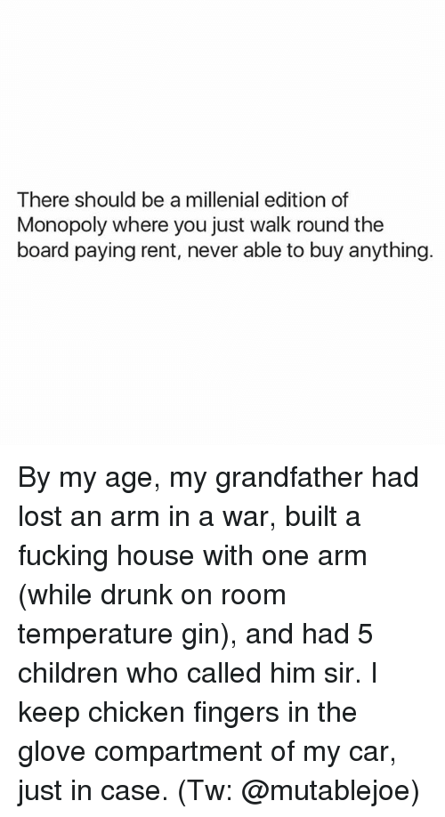A Millenial: There should be a millenial edition of  Monopoly where you just walk round the  board paying rent, never able to buy anything. By my age, my grandfather had lost an arm in a war, built a fucking house with one arm (while drunk on room temperature gin), and had 5 children who called him sir. I keep chicken fingers in the glove compartment of my car, just in case. (Tw: @mutablejoe)