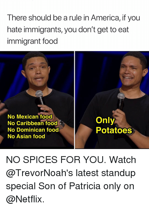 patricia: There should be a rule in America, if you  hate immigrants, you don't get to eat  immigrant food  No Mexican food  No Caribbean food  No Dominican food  No Asian food  Only  Potatoes NO SPICES FOR YOU. Watch @TrevorNoah's latest standup special Son of Patricia only on @Netflix.