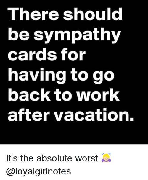 Memes, Vacation, and 🤖: There should  be sympathy  cards for  having to go  back to work  after vacation. It's the absolute worst 🙇🏼‍♀️ @loyalgirlnotes