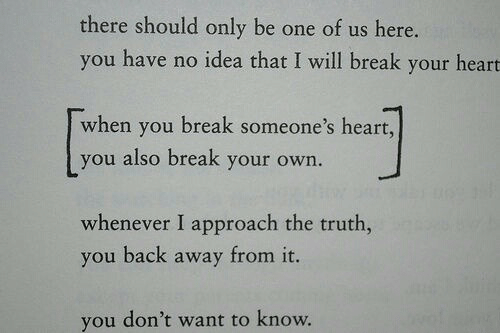 Break, Heart, and Truth: there should only be one of us here.  you have no idea that I will break your heart  when you break someone's heart,  you also break your own.  whenever I approach the truth,  you back away from it.  you don't want to know.