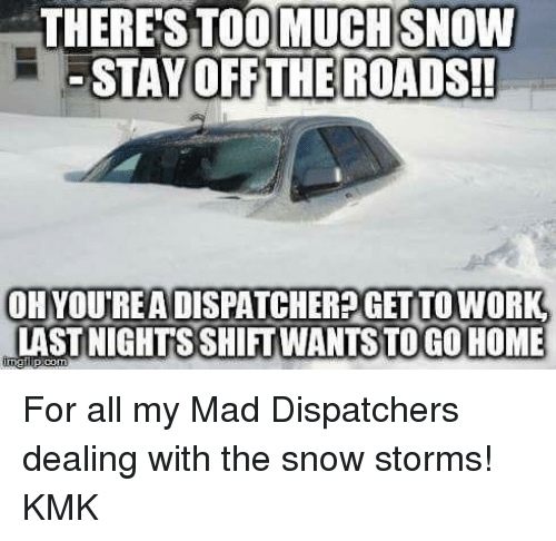 snow storm: THERE STOOMUCHSNOW  STAY OFF THE ROADS!  OH YOUREA DISPATCHERPGET TO WORK  LAST NIGHTS SHITWANTSTO GO HOME For all my Mad Dispatchers dealing with the snow storms! KMK