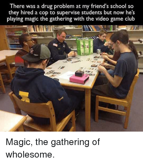 Club, Friends, and School: There was a drug problem at my friend's school so  they hired a cop to supervise students but now he's  playing magic the gathering with the video game club Magic, the gathering of wholesome.