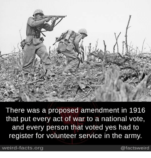 Facts, Memes, and Weird: There was a proposed amendment in 1916  that put every act of war to a national vote,  and every person that voted yes had to  register for volunteer service in the army.  weird-facts.org  @factsweird