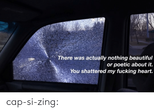 shattered: There was actually nothing beautiful  or poetic about it.  You shattered my fucking heart. cap-si-zing: