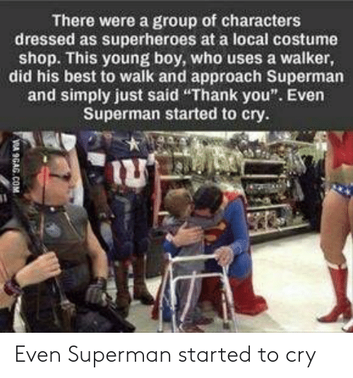 "9gag, Superman, and Thank You: There were a group of characters  dressed as superheroes at a local costume  shop. This young boy, who uses a walker,  did his best to walk and approach Superman  and simply just said ""Thank you"". Even  Superman started to cry.  VA 9GAG.COM Even Superman started to cry"