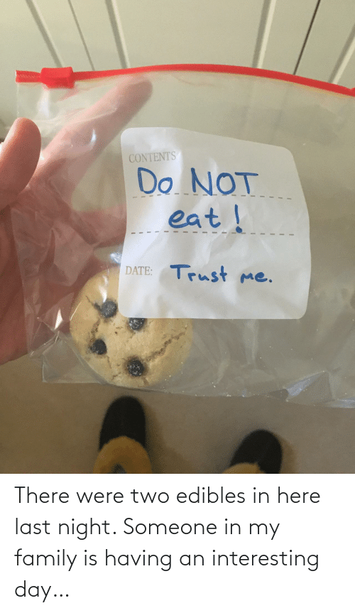 night: There were two edibles in here last night. Someone in my family is having an interesting day…