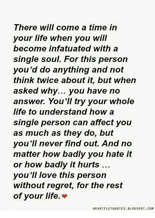 Life, Love, and Regret: There WIlI Come a time in  your life when you will  become infatuated with a  single soul. For this person  you'd do anything and not  think twice about it, but when  asked why... you have no  answer. You'll try your whole  life to understand how a  single person can affect you  as much as they do, but  you'll never find out. And no  matter how badly you hate it  or how badly it hurts  you'll love this person  without regret, for the rest  of your life.*  HEARTFLETQUOTES. BLOGSPOT.COM