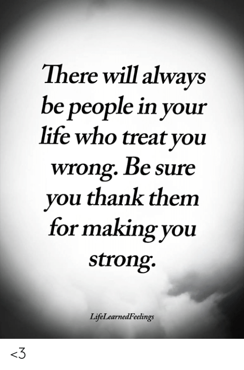 Life, Memes, and Strong: There will always  be people in your  life who treat you  wrong. Be sure  you thank them  or making you  strong.  LifeLearnedFeelings <3
