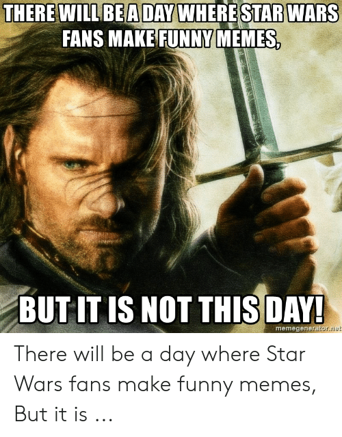 funny lotr: THERE WILLBEADAY WHERE STAR WARS  FANS MAKE FUNNY MEMES  BUT IT IS NOT THISDAY  memegenera  rator.riet There will be a day where Star Wars fans make funny memes, But it is ...