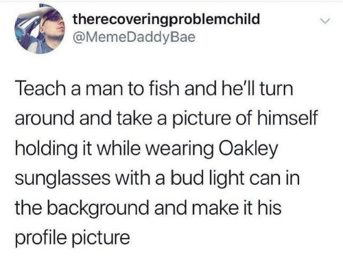 Dank, Fish, and Sunglasses: therecoveringproblemchild  @MemeDaddyBae  Teach a man to fish and he'll turn  around and take a picture of himself  holding it while wearing Oakley  sunglasses with a bud light can in  the background and make it his  profile picture