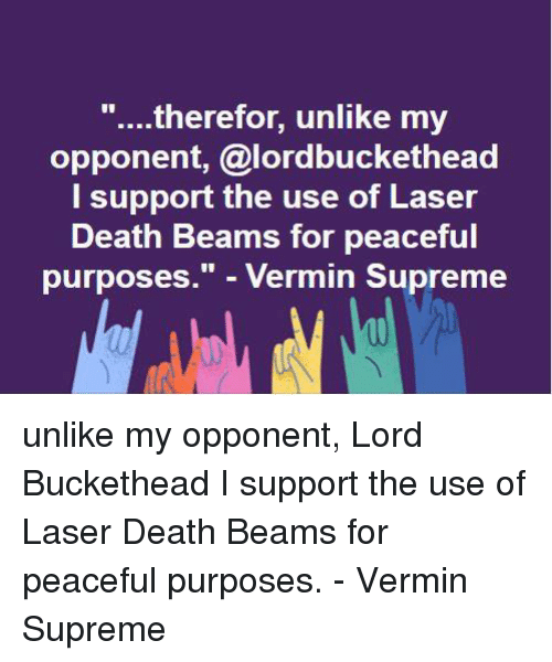 """Lord Buckethead: therefor, unlike my  opponent, alordbuckethead  I support the use of Laser  Death Beams for peaceful  purposes."""" Vermin Supreme unlike my opponent, Lord Buckethead I support the use of Laser Death Beams for peaceful purposes. - Vermin Supreme"""
