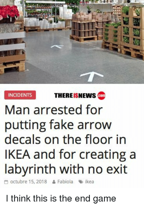 Fake, Ikea, and Arrow: THEREISNEWs co  INCIDENTS  Man arrested for  putting fake arrow  decals on the floor in  IKEA and for creating a  labvrinth with no exit  octubre 15, 2018 & Fabiola ikea I think this is the end game