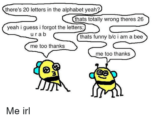 alphabet irl and bee theres 20 letters in the alphabet yeah thats