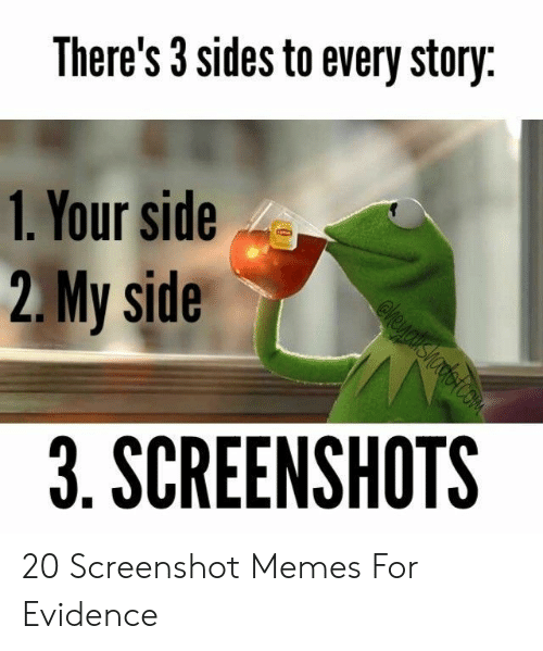 evidence: There's 3 sides to every story  1. Your side  2.My side  3. SCREENSHOTS 20 Screenshot Memes For Evidence