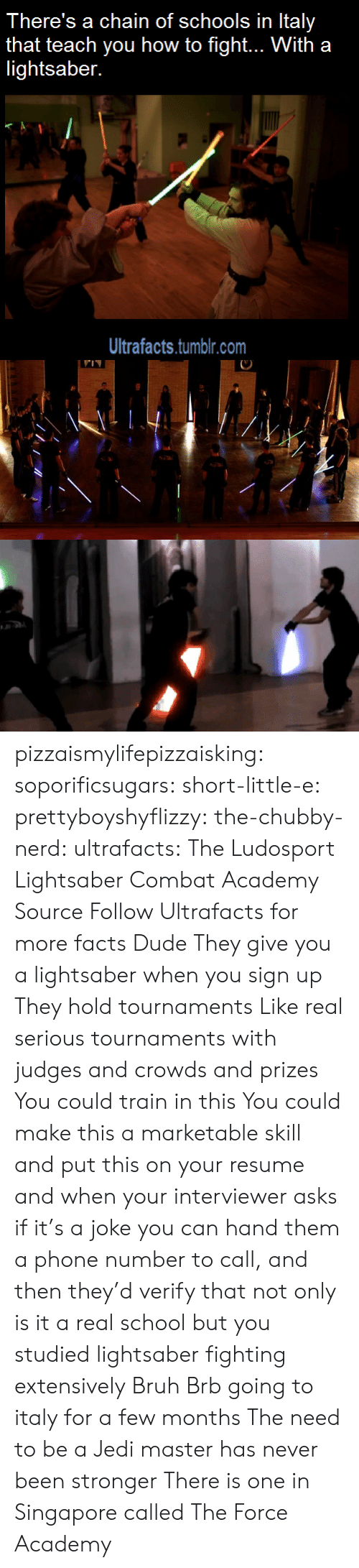 Bruh, Dude, and Facts: There's a chain of schools in Italy  that teach you how to fight... With a  lightsaber.  Ultrafacts.tumblr.com pizzaismylifepizzaisking:  soporificsugars:  short-little-e:  prettyboyshyflizzy:  the-chubby-nerd:  ultrafacts:  The Ludosport Lightsaber Combat Academy Source Follow Ultrafacts for more facts  Dude They give you a lightsaber when you sign up They hold tournaments Like real serious tournaments with judges and crowds and prizes You could train in this You could make this a marketable skill and put this on your resume and when your interviewer asks if it's a joke you can hand them a phone number to call, and then they'd verify that not only is it a real school but you studied lightsaber fighting extensively  Bruh  Brb going to italy for a few months  The need to be a Jedi master has never been stronger  There is one in Singapore called The Force Academy