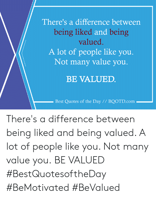 Theres A Difference Between Being Liked And Being Valued A Lot Of