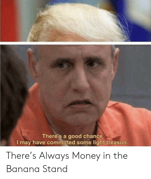 Money, Banana, and Good: There's a good chance  I may have committed some light treason. There's Always Money in the Banana Stand