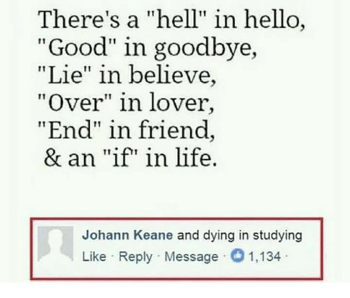 """keane: There's a """"hell"""" in hello  """"Good"""" in goodbye,  """"Lie"""" in believe,  """"Over"""" in lover,  End"""" in friend  & an """"if"""" in life.  Johann Keane and dying in studying  Like Reply Message O 1,134"""