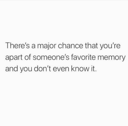 major: There's a major chance that you're  apart of someone's favorite memory  and you don't even know it.