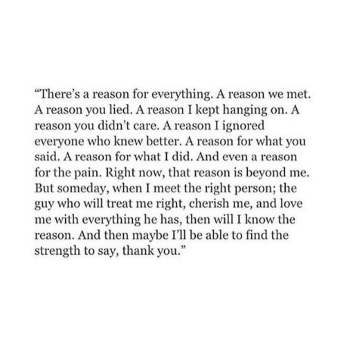 """Meet The: """"There's a reason for everything. A reason we met.  A reason you lied. A reason I kept hanging on. A  reason you didn't care. A reason I ignored  everyone who knew better. A reason for what you  said. A reason for what I did. And even a reasorn  for the pain. Right now, that reason is beyond me.  But someday, when I meet the right person; the  guy who will treat me right, cherish me, and love  me with everything he has, then will I know the  reason. And then maybe I'll be able to find the  strength to say, thank you."""""""