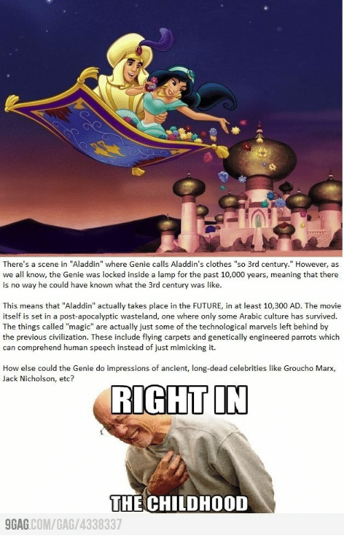 "Jack Nicholson: There's a scene in ""Aladdin"" where Genie calls Aladdin's clothes ""so 3rd century."" However, as  we all know, the Genie was locked inside a lamp for the past 10,000 years, meaning that there  is no way he could have known what the 3rd century was like.  This means that ""Aladdin"" actually takes place in the FUTURE, in at least 10,300 AD. The movie  itself is set in a post-apocalyptic wasteland, one where only some Arabic culture has survived.  The things called ""magic"" are actually just some of the technological marvels left behind by  the previous civilization. These include flying carpets and genetically engineered parrots which  can comprehend human speech instead of just mimicking it.  How else could the Genie do impressions of ancient, long-dead celebrities like Groucho Marx,  Jack Nicholson, etc?  RIGHT IN  THE CHILDHOOD  GAG COM/GAG/4338337"