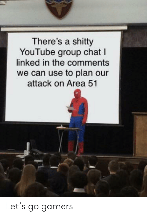 Group Chat, youtube.com, and Chat: There's a shitty  YouTube group chat I  linked in the comments  we can use to plan our  attack on Area 51 Let's go gamers