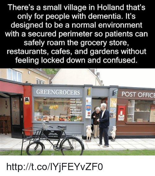 perimeter: There's a small village in Holland that's  only for people with dementia. It's  designed to be a normal environment  with a secured perimeter so patients can  safely roam the grocery store,  restaurants, cafes, and gardens without  feeling locked down and confused.  GREENGROCERS  POST OFFICE http://t.co/lYjFEYvZF0
