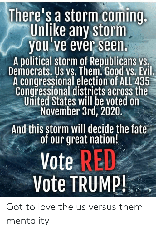 Vote Trump: There's a storm coming  Unlike any storm  you've ever seen.  A political storm of Repúblicans vs.  Democrats. Us vs. Them. Good vs. Evil.  A congressional election of ALL 435  Congressional districts across the  United States will be voted on  November 3rd, 2020.  And this storm will decide the fate  of our great nation!  Vote RED  Vote TRUMP! Got to love the us versus them mentality