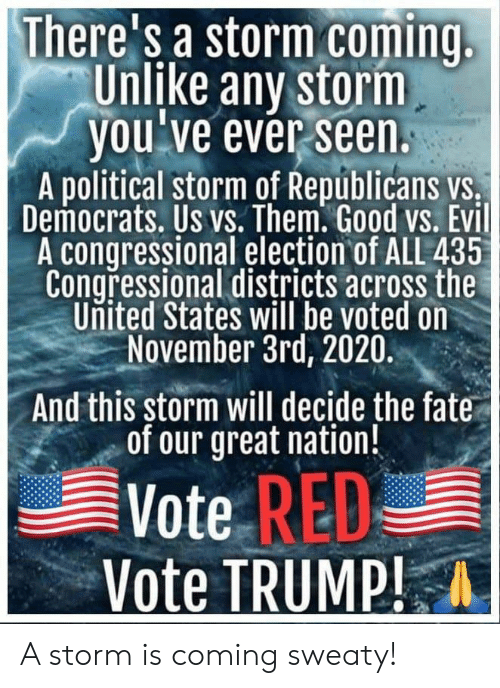Vote Trump: There's a storm coming  Unlike any storm  you've ever seen.  A political storm of Republicans vs,  Democrats. Us vs. Them. Good vs. Evil  A congressional election of ALL 435  Congressional districts across the  United States will be voted on  November 3rd, 2020.  And this storm will decide the fate  of our great nation!  Vote RED  Vote TRUMP! A storm is coming sweaty!