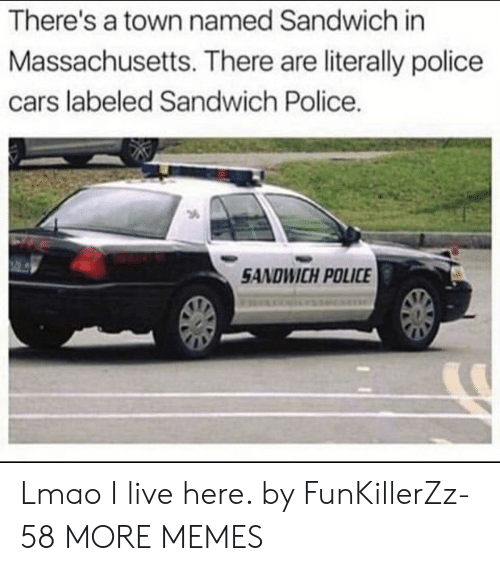 a town: There's a town named Sandwich in  Massachusetts. There are literally police  cars labeled Sandwich Police.  3  SANDWICH POLICE Lmao I live here. by FunKillerZz-58 MORE MEMES