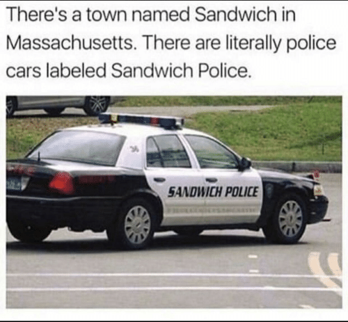 a town: There's a town named Sandwich in  Massachusetts. There are literally police  cars labeled Sandwich Police.  3  SANDWICH POLICE