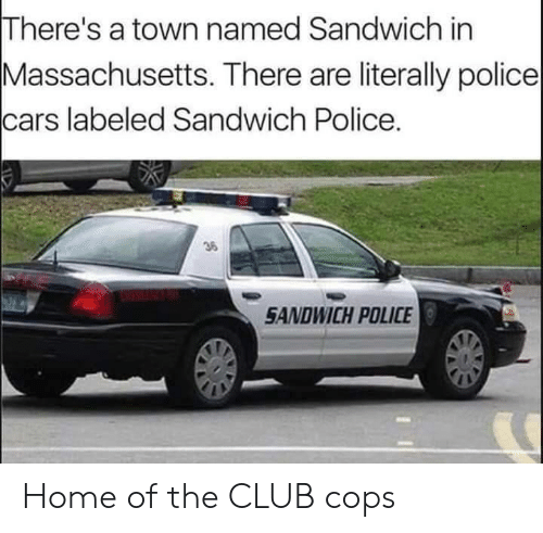 a town: There's a town named Sandwich in  Massachusetts. There are literally police  cars labeled Sandwich Police.  36  SANDWICH POLICE Home of the CLUB cops
