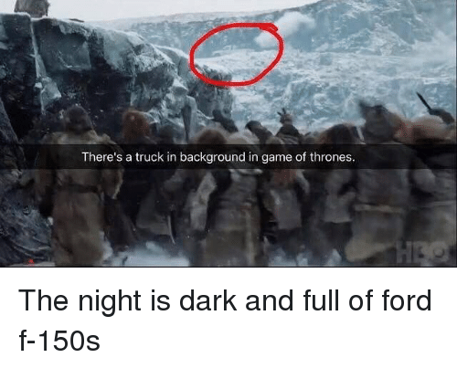 Game of Thrones, Ford, and Game: There's a truck in background in game of thrones The night is dark and full of ford f-150s