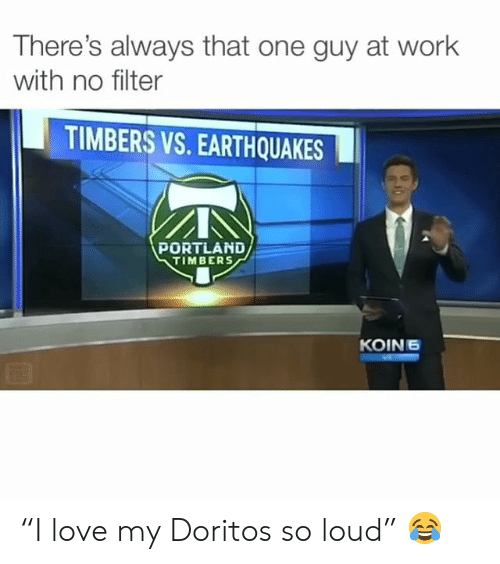 """portland: There's always that one guy at work  with no filter  TIMBERS VS. EARTHQUAKES  PORTLAND  TIMBERS  KOIN6 """"I love my Doritos so loud"""" 😂"""