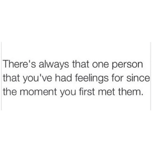 One, Them, and First: There's always that one person  that you've had feelings for since  the moment you first met them